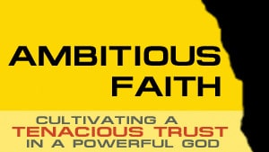 Ambitious Faith-Part 1