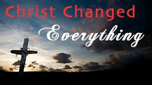 Christ Changed Everything-Part 1