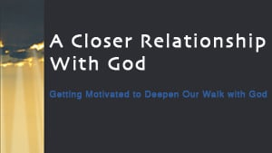 A Closer Relationship With God-Part 2